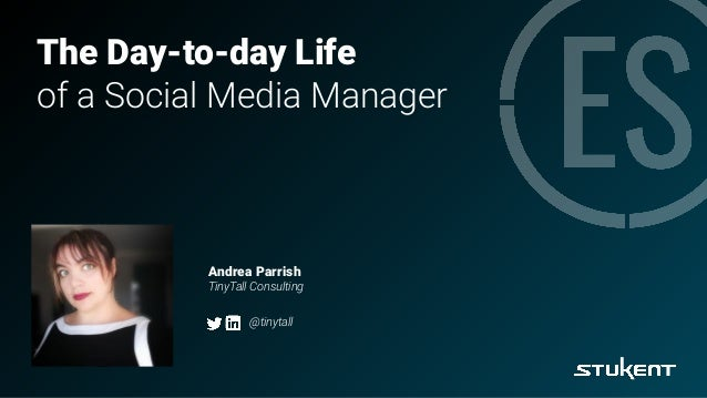 The Day-to-day Life of a Social Media Manager Andrea Parrish TinyTall Consulting @tinytall