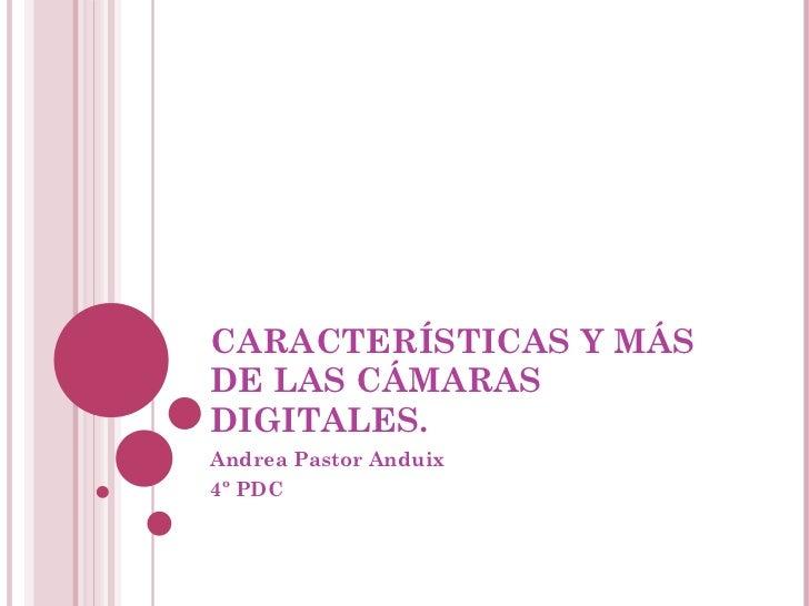 CARACTERÍSTICAS Y MÁS DE LAS CÁMARAS DIGITALES. Andrea Pastor Anduix 4º PDC