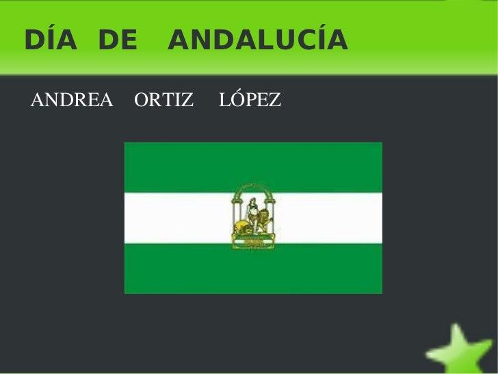 DÍA  DE  ANDALUCÍA <ul><li>ANDREA  ORTIZ  LÓPEZ </li></ul>