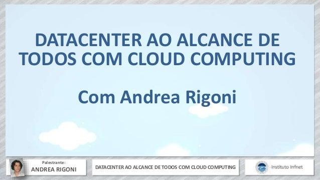 DATACENTER AO ALCANCE DE TODOS COM CLOUD COMPUTING Palestrante: ANDREA RIGONI DATACENTER AO ALCANCE DE TODOS COM CLOUD COM...