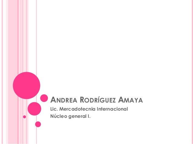 ANDREA RODRÍGUEZ AMAYALic. Mercadotecnia InternacionalNúcleo general I.