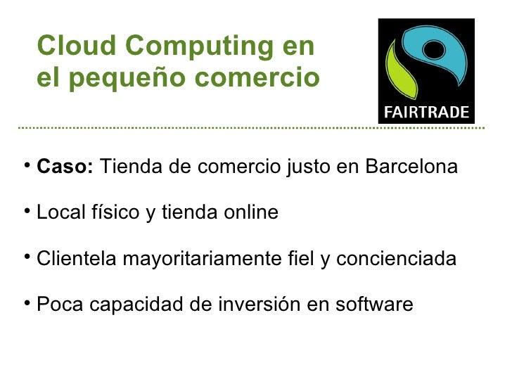 Cloud Computing en    el pequeño comercio    Caso: Tienda de comercio justo en Barcelona    Local físico y tienda online...