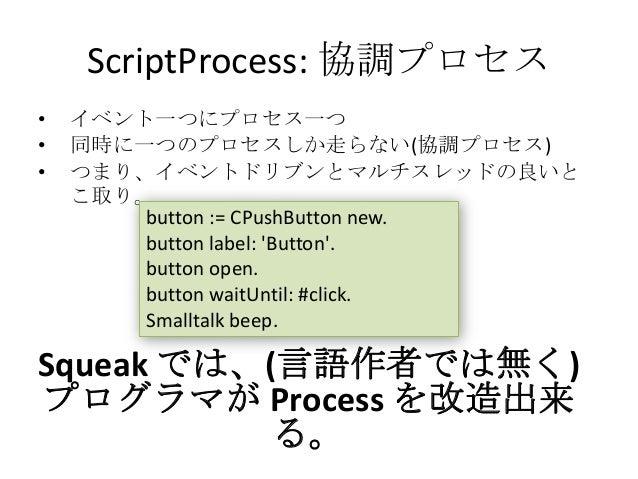 ScriptProcess: 協調プロセス•   イベント一つにプロセス一つ•   同時に一つのプロセスしか走らない(協調プロセス)•   つまり、イベントドリブンとマルチスレッドの良いと    こ取り。        button := CP...