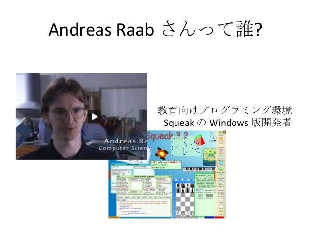 Andreas Raab さんって誰?         教育向けプログラミング環境          Squeak の Windows 版開発者