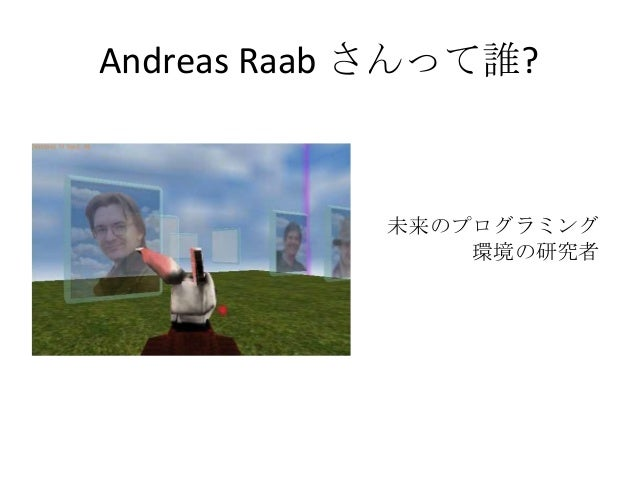 Andreas Raab さんって誰?            未来のプログラミング                環境の研究者