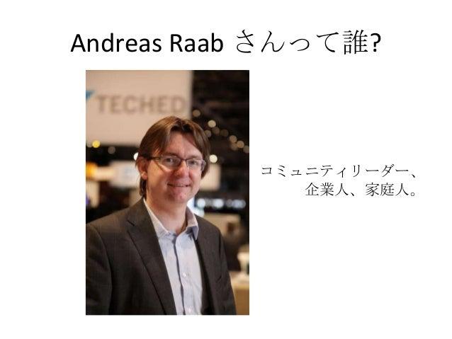 Andreas Raab さんって誰?           コミュニティリーダー、              企業人、家庭人。
