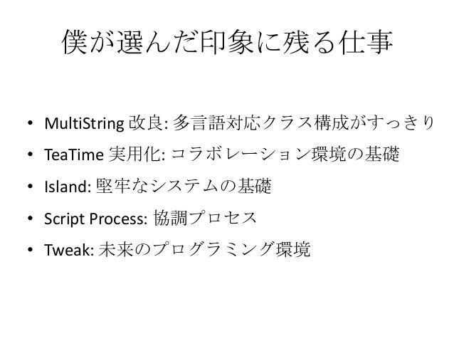 僕が選んだ印象に残る仕事• MultiString 改良: 多言語対応クラス構成がすっきり• TeaTime 実用化: コラボレーション環境の基礎• Island: 堅牢なシステムの基礎• Script Process: 協調プロセス• Twe...