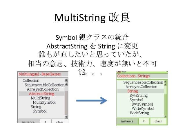 MultiString 改良      Symbol 親クラスの統合   AbstractString を String に変更 誰もが直したいと思っていたが、相当の意思、技術力、速度が無いと不可              能。。。
