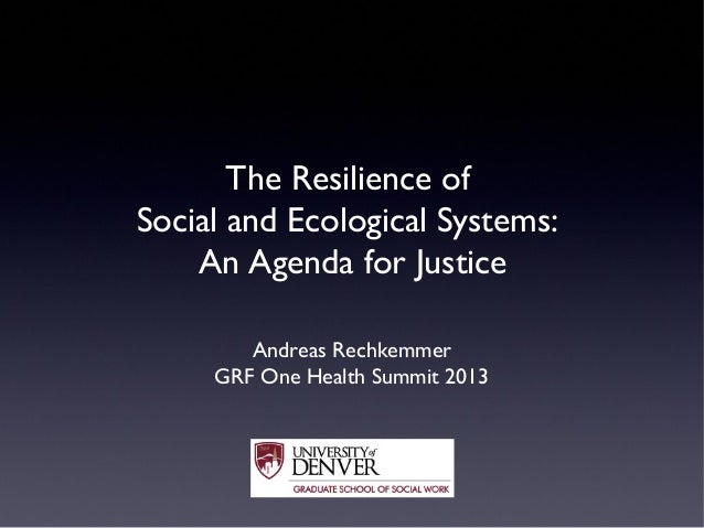 The Resilience of Social and Ecological Systems: An Agenda for Justice Andreas Rechkemmer GRF One Health Summit 2013