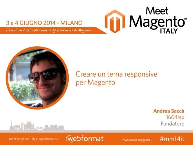 ANDREA SACCA' Creare un tema Responsive per Magento Meet Magento Italy - Milano, 3-4 Giugno 2014 @andreasacca #mmit14