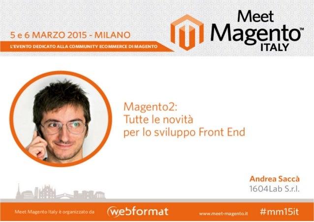 ANDREA SACCÀ Follow me! @andreasacca @magentiamo Web Designer & Frontend Developer, Sviluppatore Frontend Certificato Mage...