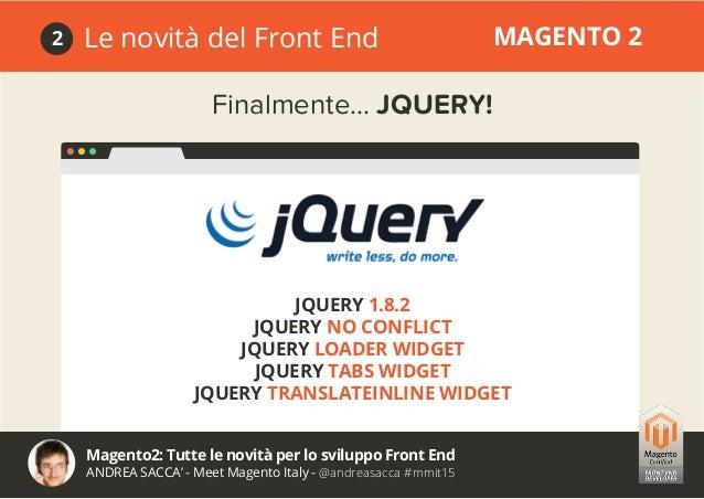 Magento2: Tutte le novità per lo sviluppo Front End ANDREA SACCA' - Meet Magento Italy - @andreasacca #mmit15 Le novità de...