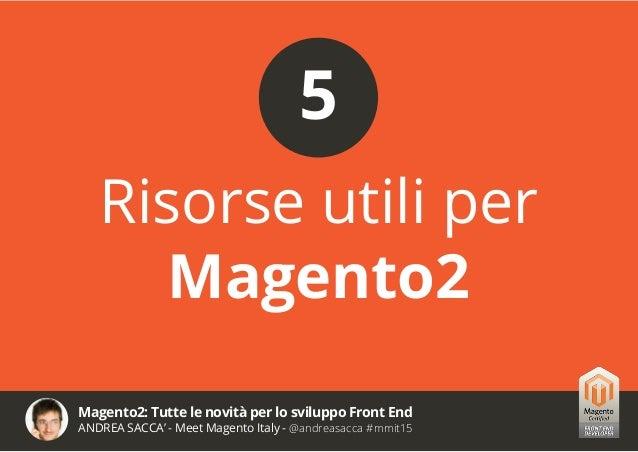 Magento2: Tutte le novità per lo sviluppo Front End ANDREA SACCA' - Meet Magento Italy - @andreasacca #mmit15 Magento 2 Do...