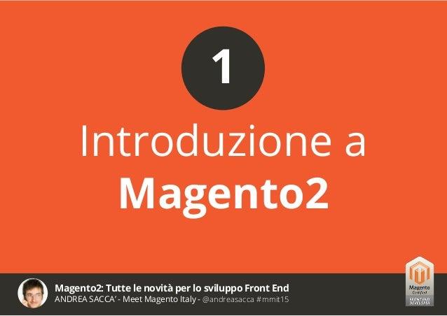 Magento2: Tutte le novità per lo sviluppo Front End ANDREA SACCA' - Meet Magento Italy - @andreasacca #mmit15 REQUISITI DI...
