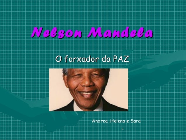 Nelson Ma ndela O forxador da PAZ  Andrea ,Helena e Sara a