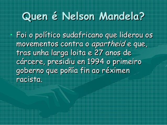 Quen é Nelson Mandela? • Foi o político sudafricano que liderou os movementos contra oapartheide que, tras unha larga lo...