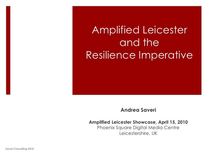 Amplified Leicester and the Resilience Imperative<br />Andrea Saveri<br />Amplified Leicester Showcase, April 15, 2010<br ...