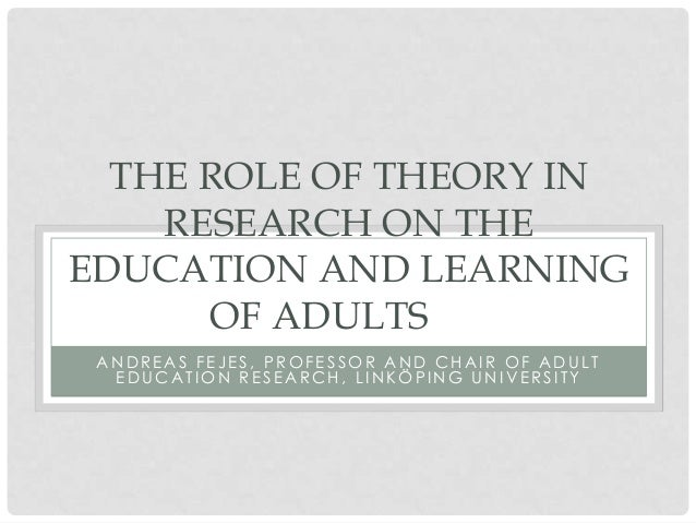 THE ROLE OF THEORY IN    RESEARCH ON THEEDUCATION AND LEARNING      OF ADULTS ANDREAS FEJES, PROFESSOR AND CHAIR OF ADULT ...