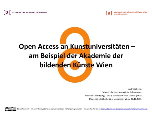 Open Access an Kunstuniversitäten – am Beispiel der Akademie der bildenden Künste Wien Andreas Ferus Defensio der Masterth...