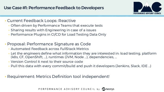 Use Case #1: PerformanceFeedback to Developers • Current Feedback Loops: Reactive • Often driven by Performance Teams that...