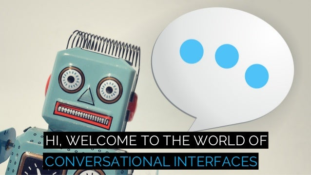 HI, WELCOME TO THE WORLD OF CONVERSATIONAL INTERFACES