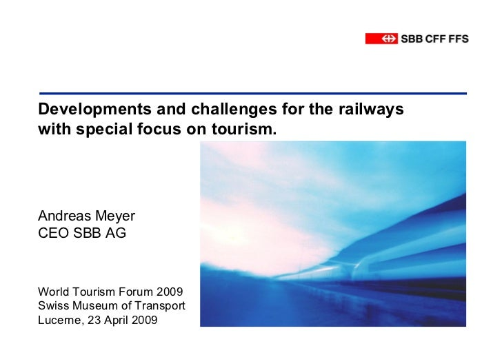 Developments and challenges for the railwayswith special focus on tourism.Andreas MeyerCEO SBB AGWorld Tourism Forum 2009S...