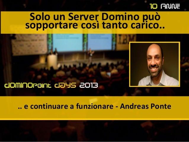 Solo un Server Domino può sopportare così tanto carico.. .. e continuare a funzionare - Andreas Ponte