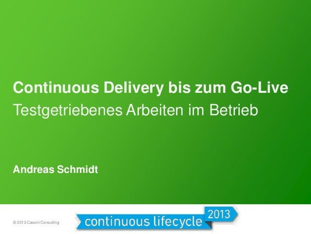 Continuous Delivery bis zum Go-Live Testgetriebenes Arbeiten im Betrieb  Andreas Schmidt  © 2013 Cassini Consulting