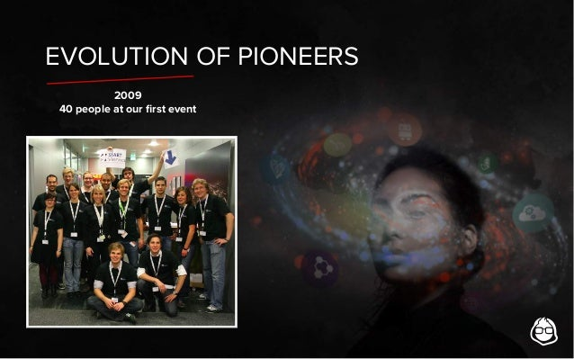 EVOLUTION OF PIONEERS 2009 40 people at our first event