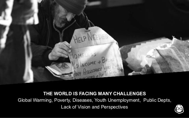 THE WORLD IS FACING MANY CHALLENGES Global Warming, Poverty, Diseases, Youth Unemployment, Public Depts, Lack of Vision an...