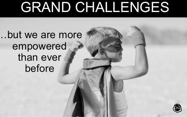 …but we are more empowered than ever before GRAND CHALLENGES