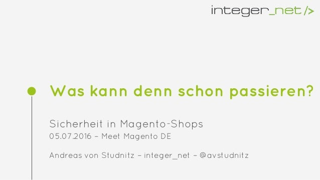 Was kann denn schon passieren? Sicherheit in Magento-Shops 05.07.2016 – Meet Magento DE Andreas von Studnitz – integer_net...