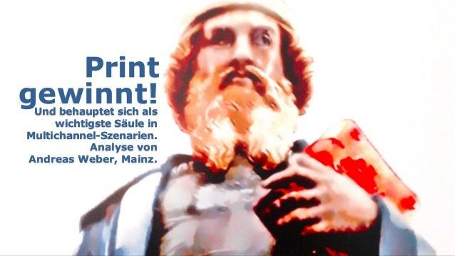 Print gewinnt!Und behauptet sich als wichtigste Säule in  Multichannel-Szenarien. Analyse von  Andreas Weber, Mainz.