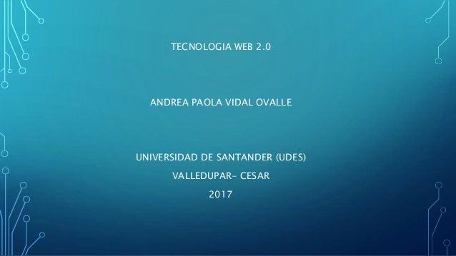 TECNOLOGIA WEB 2.0 ANDREA PAOLA VIDAL OVALLE UNIVERSIDAD DE SANTANDER (UDES) VALLEDUPAR- CESAR 2017