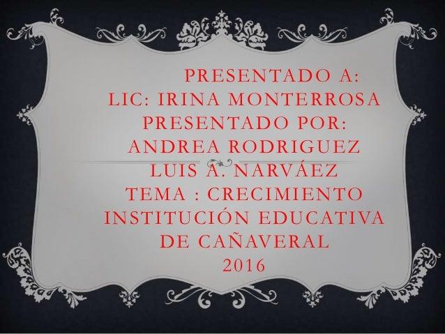PRESENTADO A: LIC: IRINA MONTERROSA PRESENTADO POR: ANDREA RODRIGUEZ LUIS A. NARVÁEZ TEMA : CRECIMIENTO INSTITUCIÓN EDUCAT...