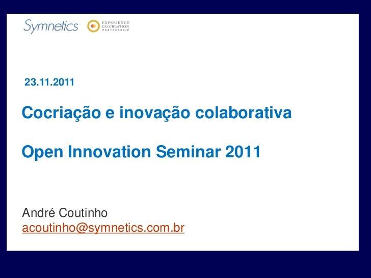 23.11.2011Cocriação e inovação colaborativaOpen Innovation Seminar 2011André Coutinhoacoutinho@symnetics.com.br
