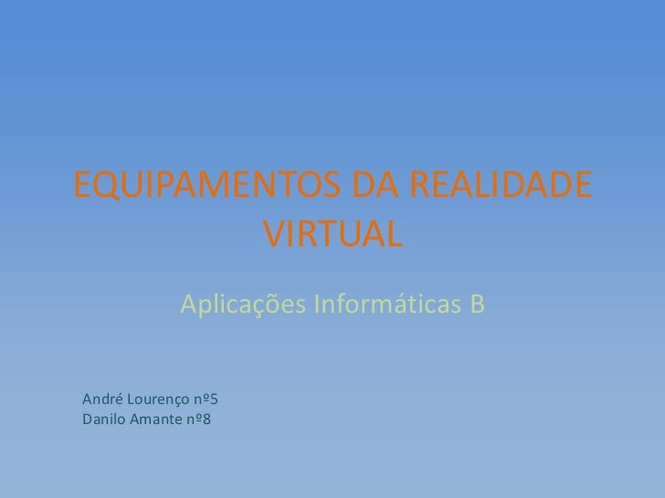 EQUIPAMENTOS DA REALIDADE        VIRTUAL            Aplicações Informáticas BAndré Lourenço nº5Danilo Amante nº8