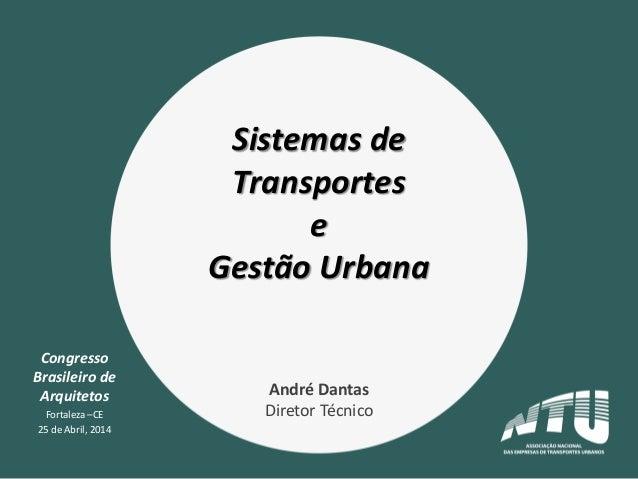 Congresso Brasileiro de Arquitetos Fortaleza –CE 25 de Abril, 2014 Sistemas de Transportes e Gestão Urbana André Dantas Di...
