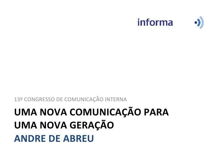 UMA NOVA COMUNICAÇÃO PARA UMA NOVA GERAÇÃO ANDRE DE ABREU <ul><li>13º CONGRESSO DE COMUNICAÇÃO INTERNA </li></ul>