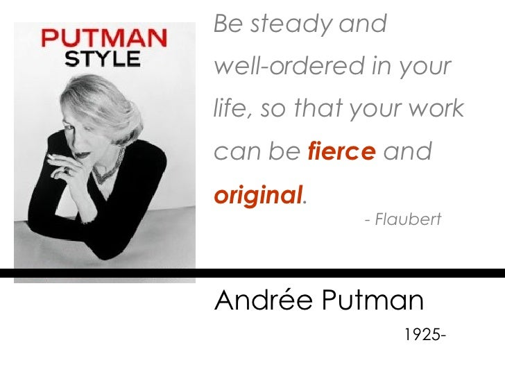 Be steady and  well-ordered in your life, so that your work can be   fierce   and  original . - Flaubert Andrée Putman    ...