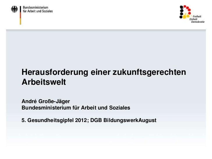 Herausforderung einer zukunftsgerechtenArbeitsweltAndré Große-JägerBundesministerium für Arbeit und Soziales5. Gesundheits...