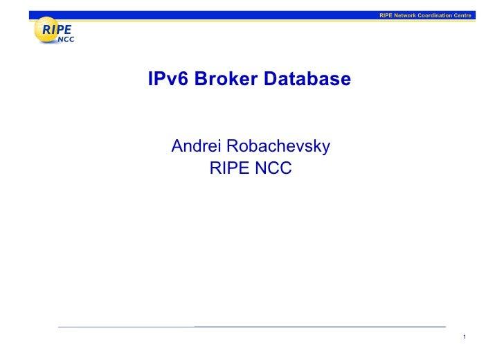 RIPE Network Coordination Centre     IPv6 Broker Database     Andrei Robachevsky       RIPE NCC                           ...