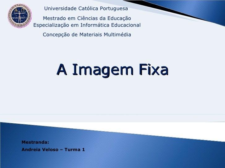 Mestranda: Andreia Veloso – Turma 1 A Imagem Fixa Universidade Católica Portuguesa  Mestrado em Ciências da Educação Espec...