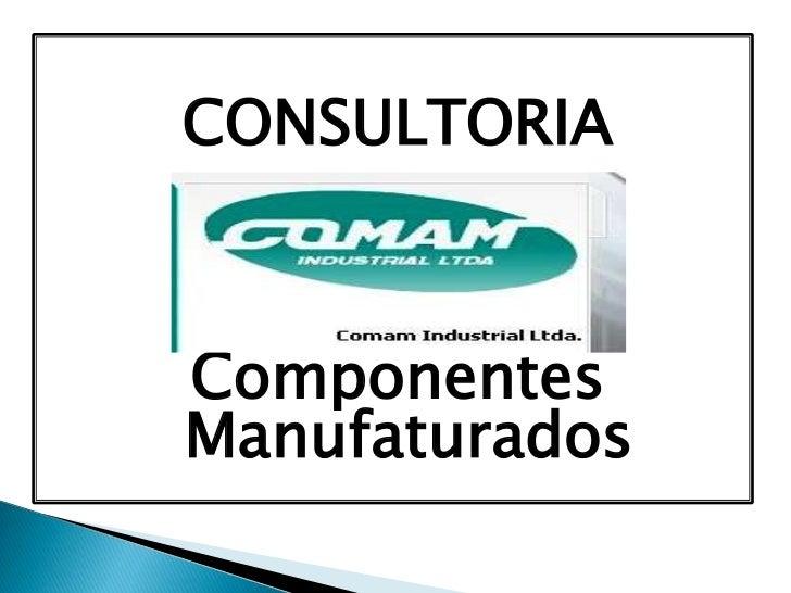 CONSULTORIA<br />Componentes Manufaturados<br />