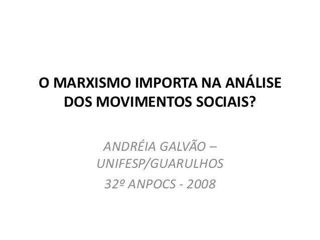 O MARXISMO IMPORTA NA ANÁLISE DOS MOVIMENTOS SOCIAIS? ANDRÉIA GALVÃO – UNIFESP/GUARULHOS 32º ANPOCS - 2008