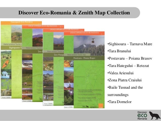 Discover Eco-Romania & Zenith Map Collection  •Sighisoara – Tarnava Mare •Tara Branului  •Postavaru – Poiana Brasov •Tara ...
