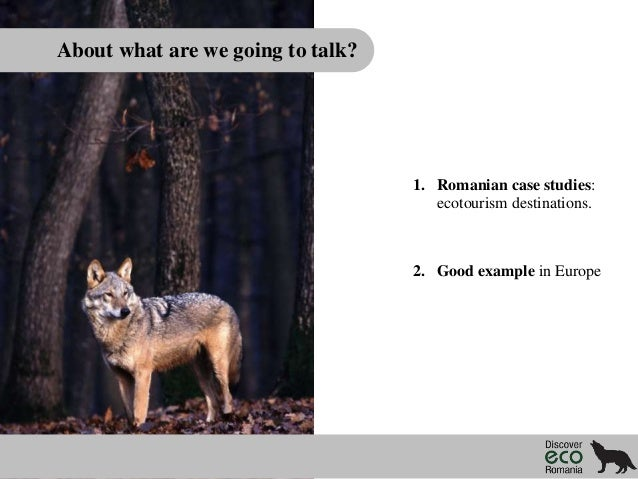 About what are we going to talk?  1. Romanian case studies: ecotourism destinations.  2. Good example in Europe