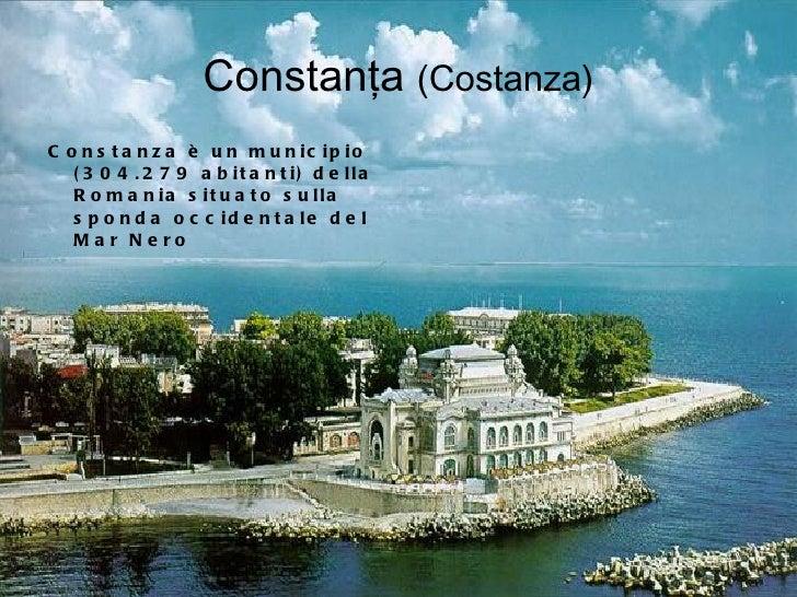 Constanţa  (Costanza) <ul><li>Constanza è un municipio (304.279 abitanti) della Romania situato sulla sponda occidentale d...