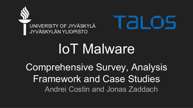 IoT Malware Comprehensive Survey, Analysis Framework and Case Studies Andrei Costin and Jonas Zaddach UNIVERSITY OF JYVÄSK...