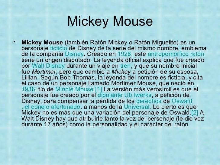 Mickey Mouse <ul><li>Mickey Mouse  (también Ratón Mickey o Ratón Miguelito) es un personaje  ficticio  de Disney de la ser...
